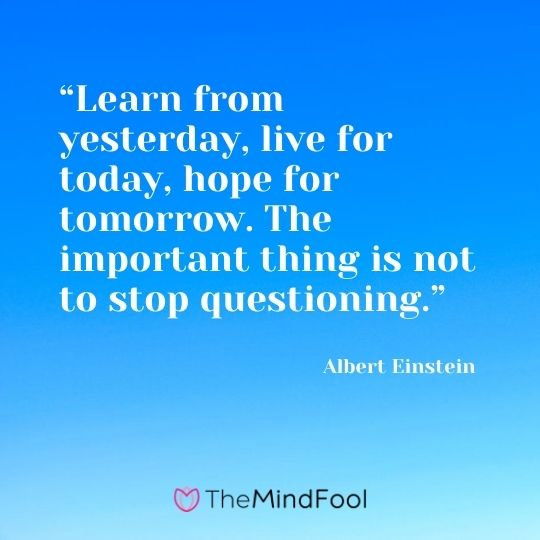 """Learn from yesterday, live for today, hope for tomorrow. The important thing is not to stop questioning.""---Albert Einstein"