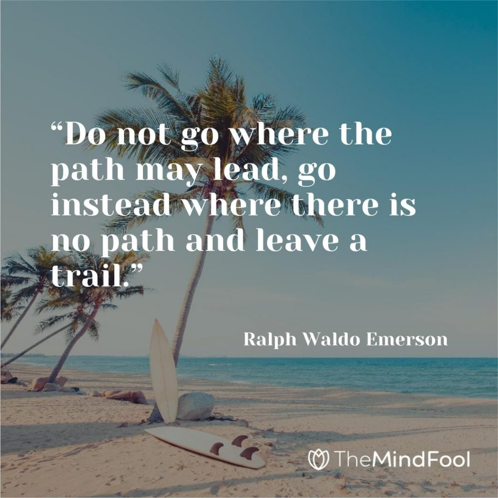 """""""Do not go where the path may lead, go instead where there is no path and leave a trail."""" ~ Ralph Waldo Emerson"""