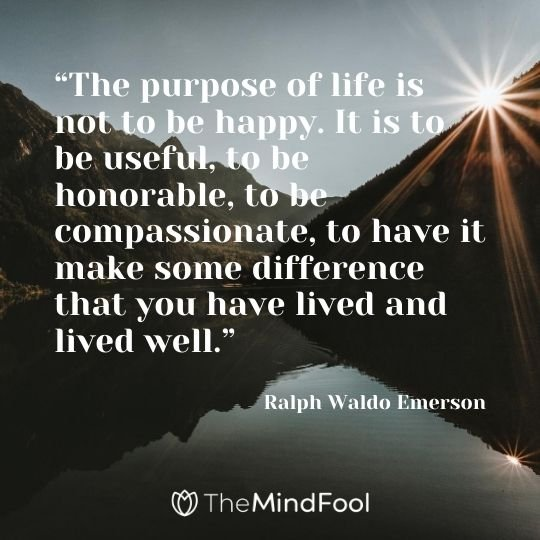 """The purpose of life is not to be happy. It is to be useful, to be honorable, to be compassionate, to have it make some difference that you have lived and lived well."" -Ralph Waldo Emerson"