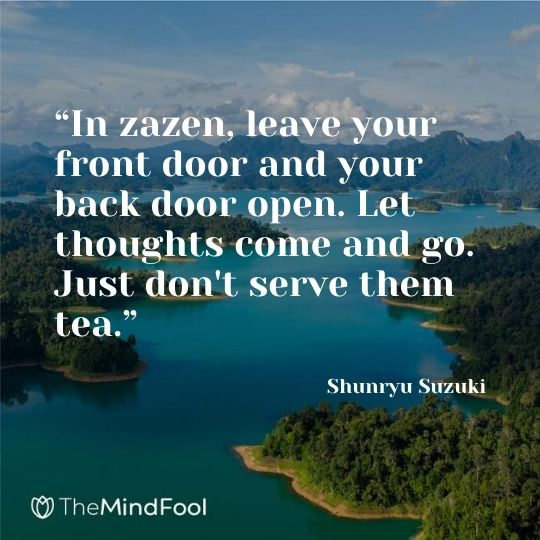 """In zazen, leave your front door and your back door open. Let thoughts come and go. Just don't serve them tea."" ― Shunryu Suzuki"