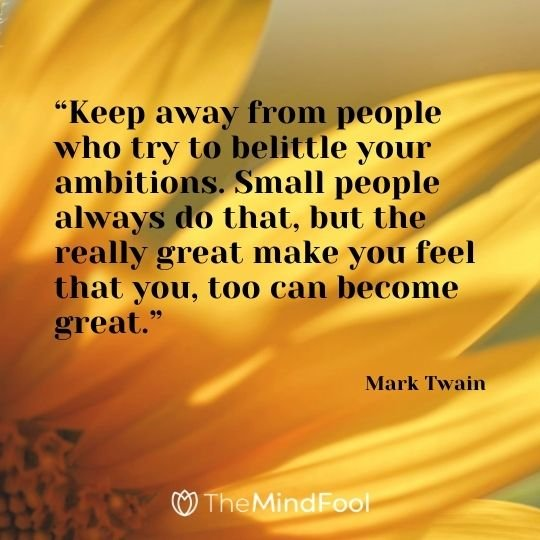 """Keep away from people who try to belittle your ambitions. Small people always do that, but the really great make you feel that you, too can become great.""---Mark Twain"