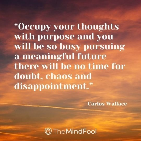 """Occupy your thoughts with purpose and you will be so busy pursuing a meaningful future there will be no time for doubt, chaos and disappointment."" -Carlos Wallace"