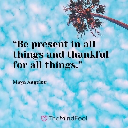 """Be present in all things and thankful for all things."" – Maya Angelou"