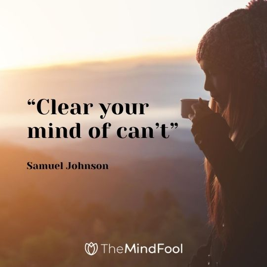 """Clear your mind of can't""-Samuel Johnson"