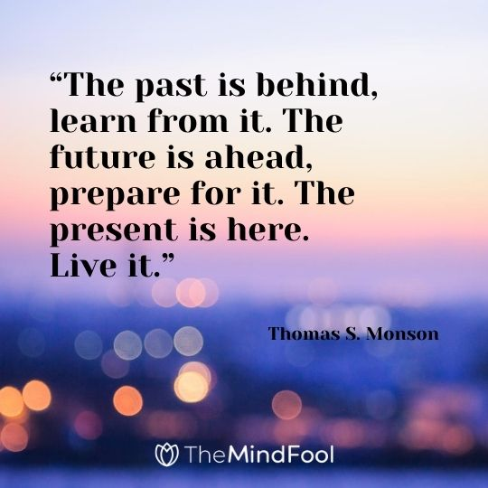"""The past is behind, learn from it. The future is ahead, prepare for it. The present is here. Live it."" – Thomas S. Monson"