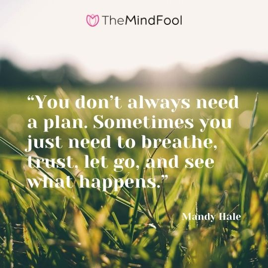 """You don't always need a plan. Sometimes you just need to breathe, trust, let go, and see what happens.""--- Mandy Hale"