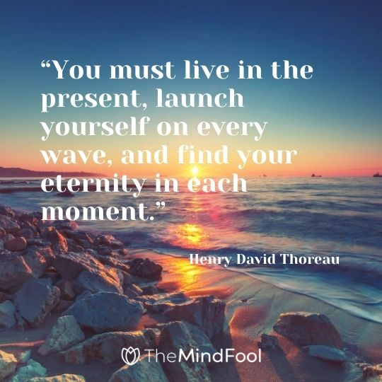 """You must live in the present, launch yourself on every wave, and find your eternity in each moment."" – Henry David Thoreau"