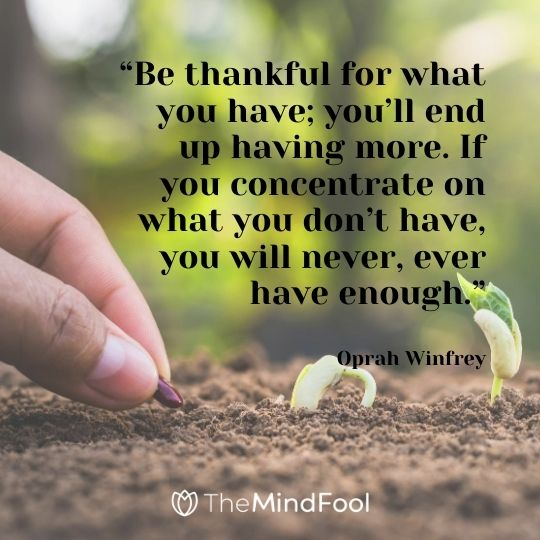 """Be thankful for what you have; you'll end up having more. If you concentrate on what you don't have, you will never, ever have enough.""---Oprah Winfrey"