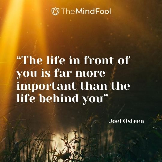 """The life in front of you is far more important than the life behind you"" – Joel Osteen"