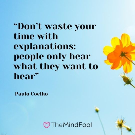 """Don't waste your time with explanations: people only hear what they want to hear"" – Paulo Coelho"
