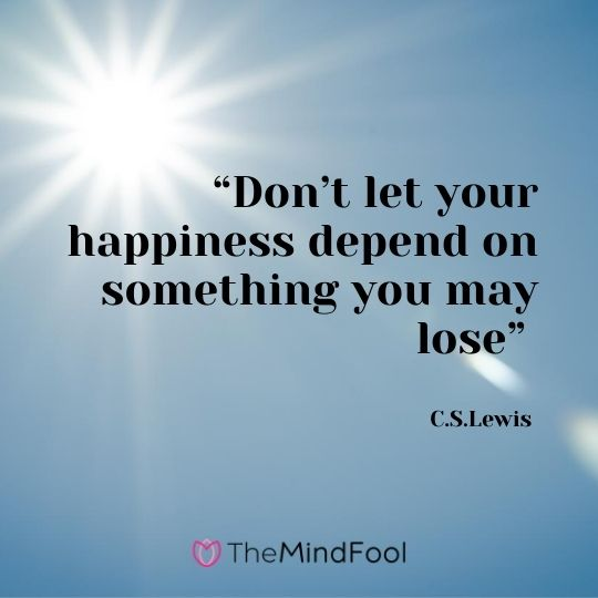 """Don't let your happiness depend on something you may lose"" – C.S.Lewis"