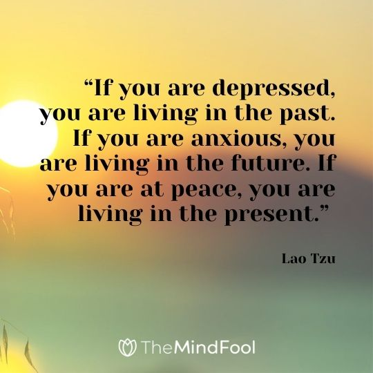 """If you are depressed, you are living in the past. If you are anxious, you are living in the future. If you are at peace, you are living in the present."" – Lao Tzu"