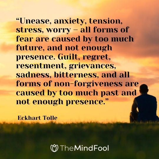 """Unease, anxiety, tension, stress, worry – all forms of fear are caused by too much future, and not enough presence. Guilt, regret, resentment, grievances, sadness, bitterness, and all forms of non-forgiveness are caused by too much past and not enough presence."" – Eckhart Tolle"