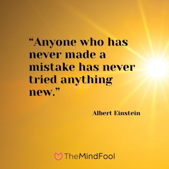 """Anyone who has never made a mistake has never tried anything new.""---Albert Einstein"