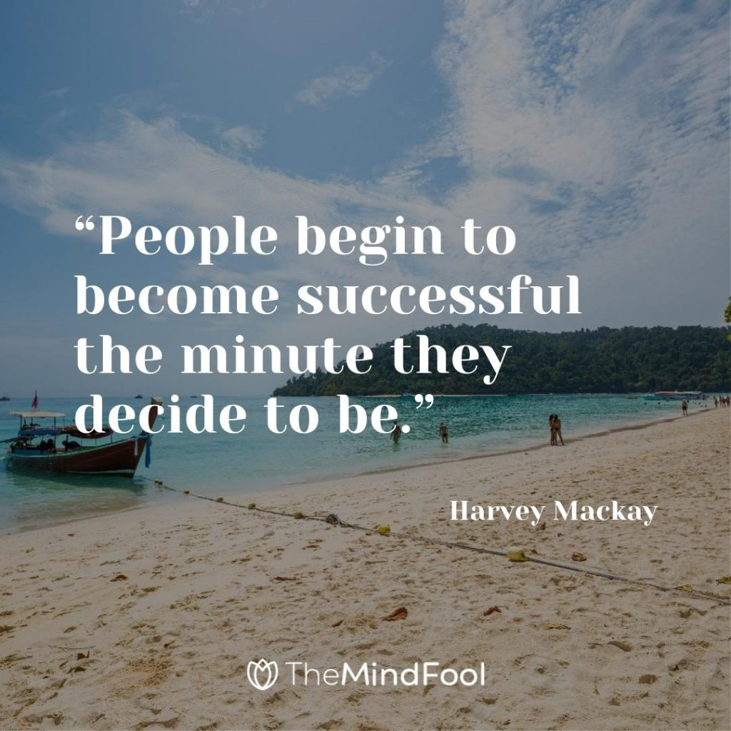 """""""People begin to become successful the minute they decide to be."""" ~ Harvey Mackay"""