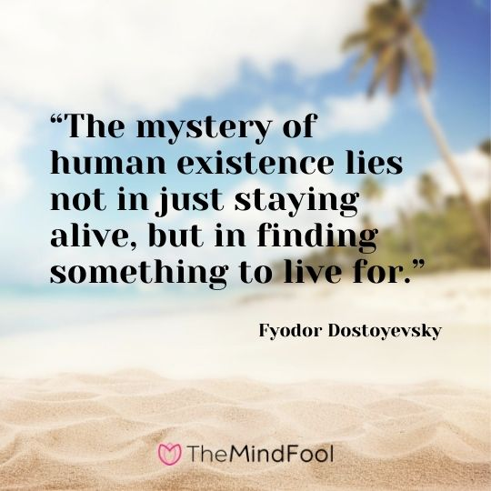 """The mystery of human existence lies not in just staying alive, but in finding something to live for."" -Fyodor Dostoyevsky"