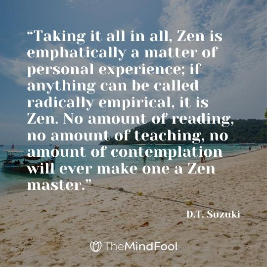 """Taking it all in all, Zen is emphatically a matter of personal experience; if anything can be called radically empirical, it is Zen. No amount of reading, no amount of teaching, no amount of contemplation will ever make one a Zen master.""  ― D.T. Suzuki"