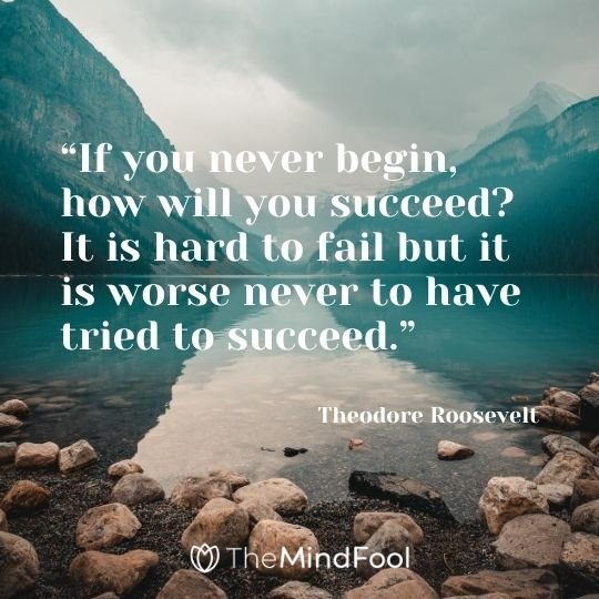 """If you never begin, how will you succeed? It is hard to fail but it is worse never to have tried to succeed.""---Theodore Roosevelt"