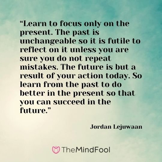 """Learn to focus only on the present. The past is unchangeable so it is futile to reflect on it unless you are sure you do not repeat mistakes. The future is but a result of your action today. So learn from the past to do better in the present so that you can succeed in the future."" – Jordan Lejuwaan"