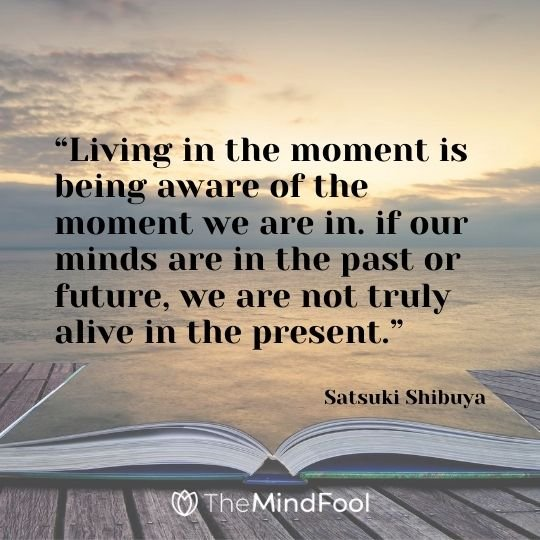 """Living in the moment is being aware of the moment we are in. if our minds are in the past or future, we are not truly alive in the present."" – Satsuki Shibuya"