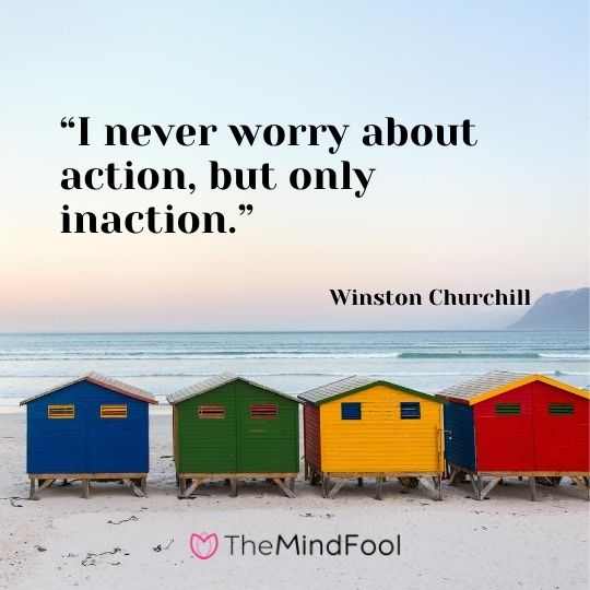 """I never worry about action, but only inaction.""---Winston Churchill"