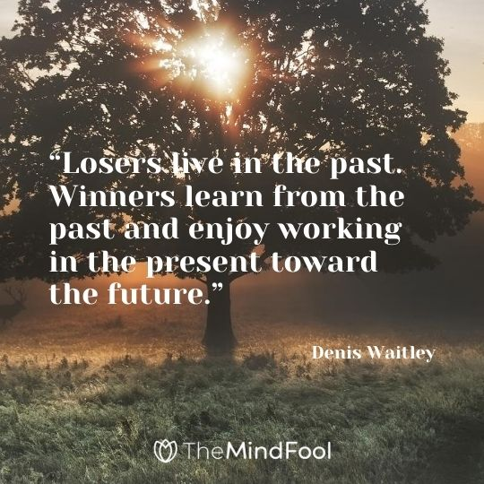 """Losers live in the past. Winners learn from the past and enjoy working in the present toward the future."" – Denis Waitley"