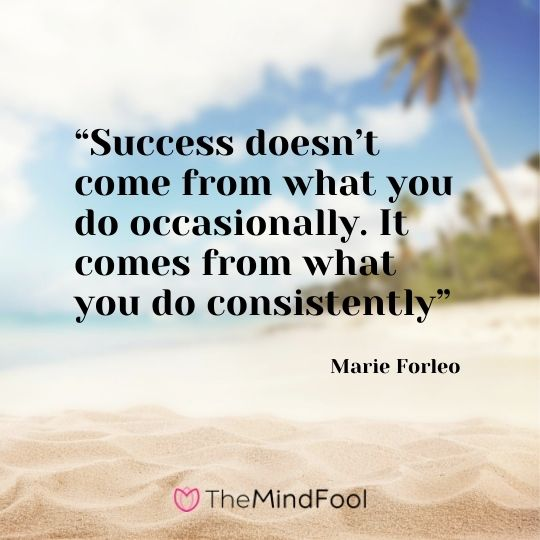 """Success doesn't come from what you do occasionally. It comes from what you do consistently"" – Marie Forleo"