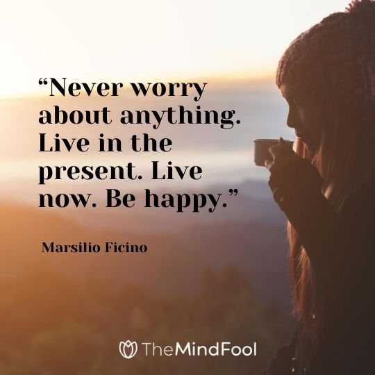 """Never worry about anything. Live in the present. Live now. Be happy."" – Marsilio Ficino"