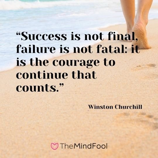 """Success is not final, failure is not fatal: it is the courage to continue that counts.""---Winston Churchill"