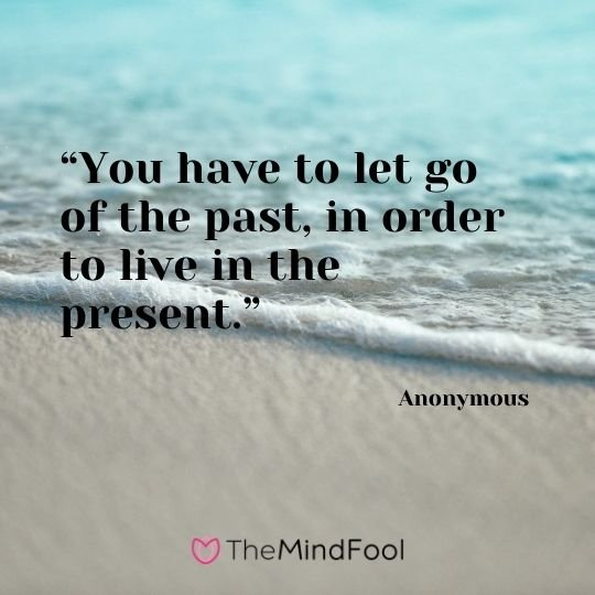 """You have to let go of the past, in order to live in the present."" – Anonymous"