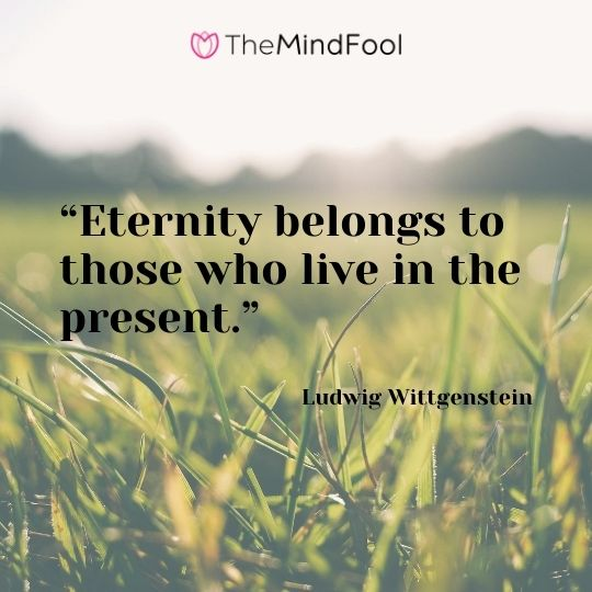 """Eternity belongs to those who live in the present."" – Ludwig Wittgenstein"