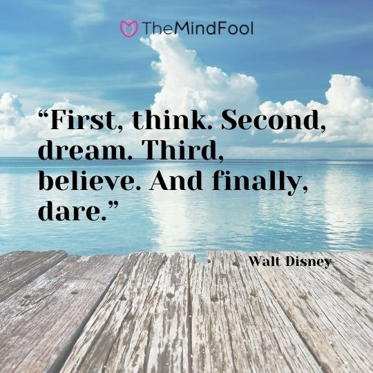 """First, think. Second, dream. Third, believe. And finally, dare.""---Walt Disney"