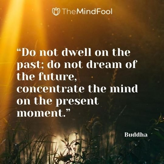 """Do not dwell on the past; do not dream of the future, concentrate the mind on the present moment."" – Buddha"