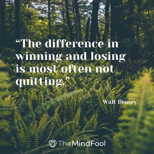 """The difference in winning and losing is most often not quitting.""---Walt Disney"