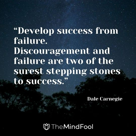"""Develop success from failure. Discouragement and failure are two of the surest stepping stones to success.""---Dale Carnegie"