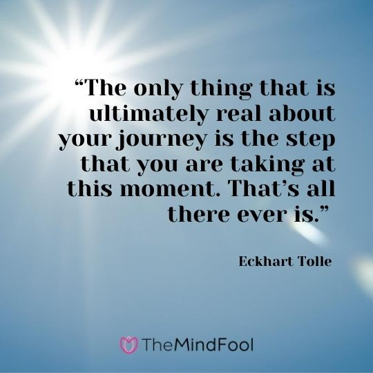 """The only thing that is ultimately real about your journey is the step that you are taking at this moment. That's all there ever is."" – Eckhart Tolle"