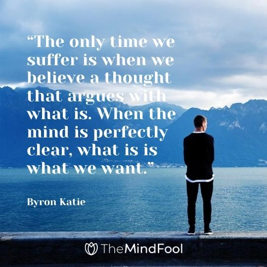 """The only time we suffer is when we believe a thought that argues with what is. When the mind is perfectly clear, what is is what we want."" – Byron Katie"