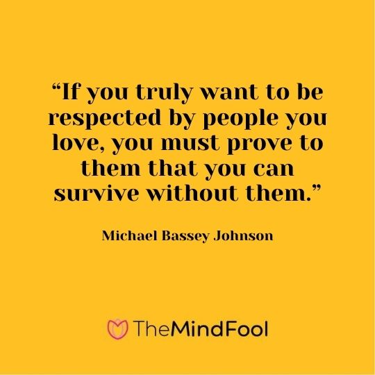 """If you truly want to be respected by people you love, you must prove to them that you can survive without them."" - Michael Bassey Johnson"