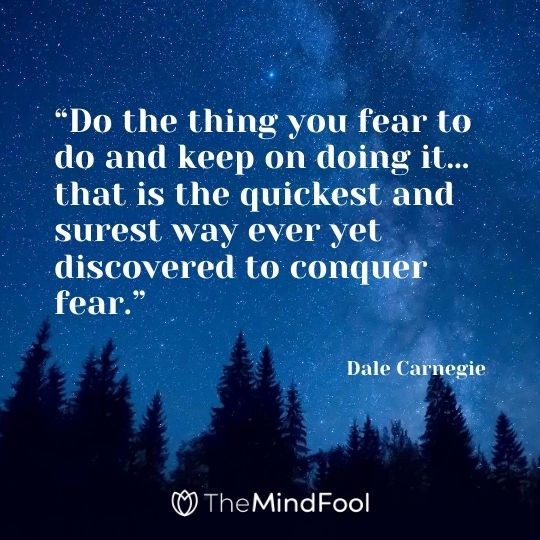 """Do the thing you fear to do and keep on doing it…that is the quickest and surest way ever yet discovered to conquer fear.""---Dale Carnegie"