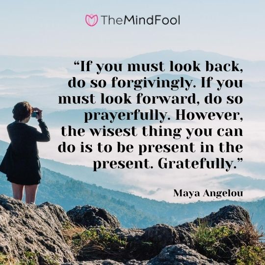 """If you must look back, do so forgivingly. If you must look forward, do so prayerfully. However, the wisest thing you can do is to be present in the present. Gratefully."" – Maya Angelou"