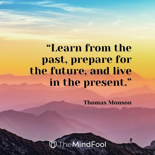 """Learn from the past, prepare for the future, and live in the present."" – Thomas Monson"