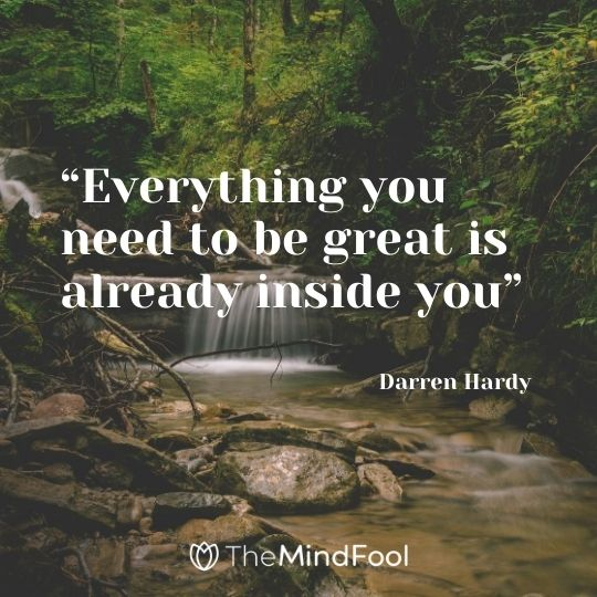 """Everything you need to be great is already inside you"" – Darren Hardy"