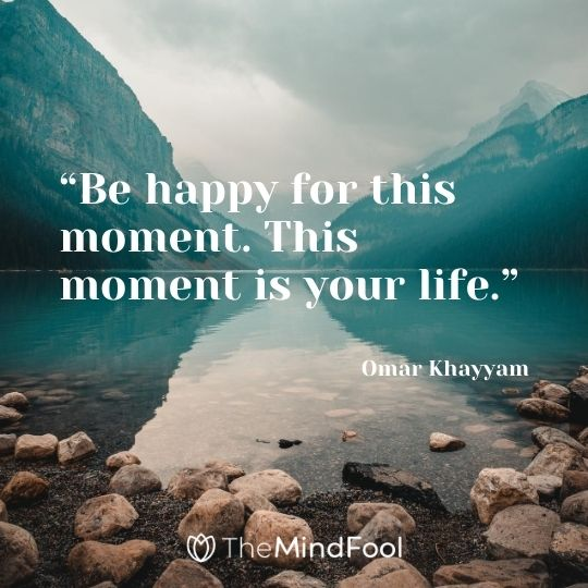 """Be happy for this moment. This moment is your life."" – Omar Khayyam"