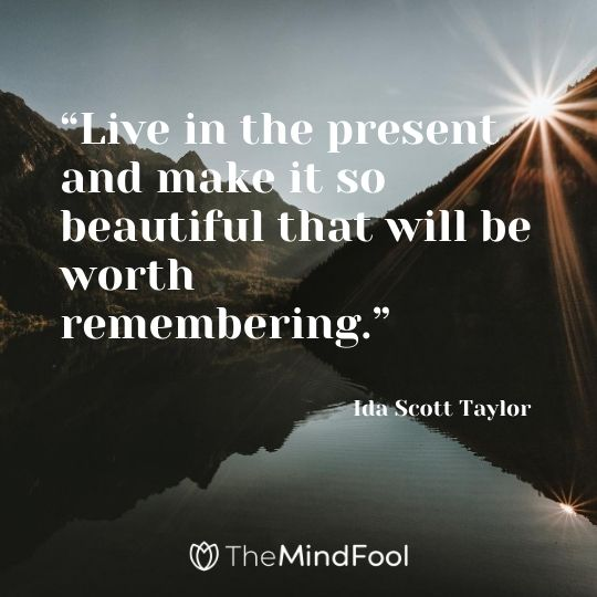 """Live in the present and make it so beautiful that will be worth remembering."" – Ida Scott Taylor"