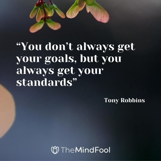 """You don't always get your goals, but you always get your standards"" – Tony Robbins"