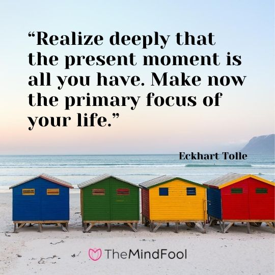 """Realize deeply that the present moment is all you have. Make now the primary focus of your life."" – Eckhart Tolle"