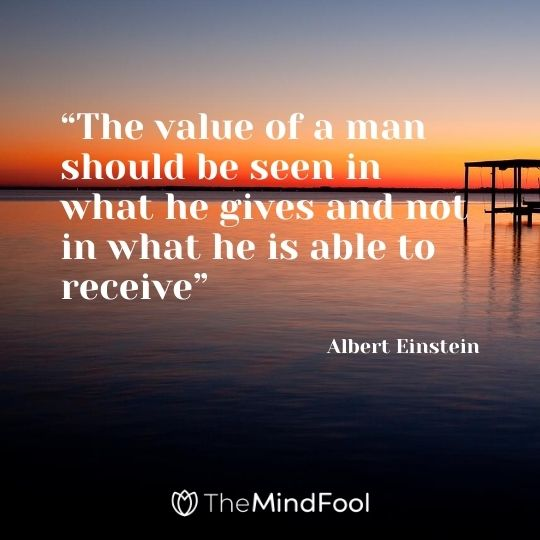 """The value of a man should be seen in what he gives and not in what he is able to receive"" – Albert Einstein"