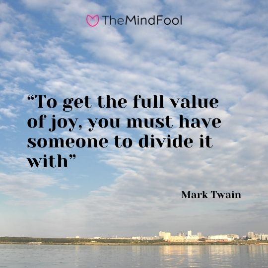 """To get the full value of joy, you must have someone to divide it with"" – Mark Twain"