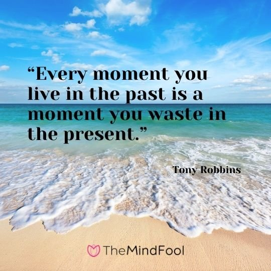 """Every moment you live in the past is a moment you waste in the present."" – Tony Robbins"