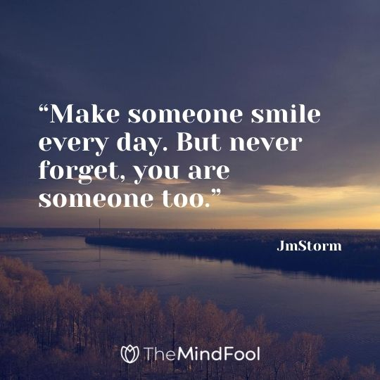 """Make someone smile every day. But never forget, you are someone too."" – JmStorm"